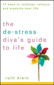 The De-Stress Diva?s Guide to Life - 77 Ways to Recharge, Refocus, and Organize Your Life ebook by Ruth Klein