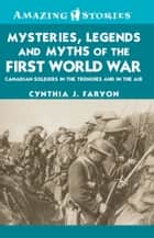 Mysteries, Legends and Myths of the First World War ebook by Cynthia J. Faryon