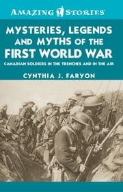 Mysteries, Legends and Myths of the First World War - Canadian soldiers in the trenches and in the air ebook by Cynthia J. Faryon