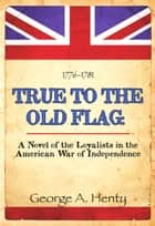TRUE TO THE OLD FLAG: A Novel of The Loyalists in the American War of Independence ebook by George Henty