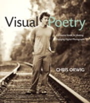 Visual Poetry - A Creative Guide for Making Engaging Digital Photographs ebook by Chris Orwig