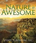 Nature is Awesome - Fun Facts and Pictures for Kids ebook by Speedy Publishing