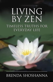 Living by Zen: Timeless Truths for Everyday Life ebook by Brenda Shoshanna