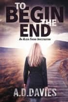 To Begin the End: an Alicia Friend Investigation ebook by A. D. Davies