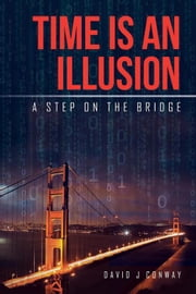 Time Is an Illusion - A Step on the Bridge ebook by David J Conway