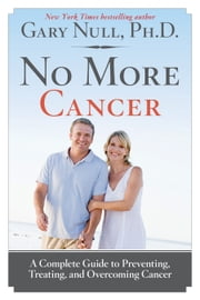No More Cancer - A Complete Guide to Preventing, Treating, and Overcoming Cancer ebook by Gary Null, Ph.D