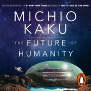 The Future of Humanity - Terraforming Mars, Interstellar Travel, Immortality, and Our Destiny Beyond audiobook by Michio Kaku