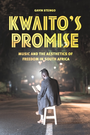 Kwaito's Promise - Music and the Aesthetics of Freedom in South Africa ebook by Gavin Steingo