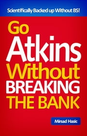 Go Atkins Without Breaking The Bank - Smart Tips For a Diet You Can Truly Afford at Every Price! ebook by Mirsad Hasic