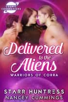 Delivered to the Aliens: Warriors of Corra ebook by Starr Huntress, Nancey Cummings