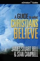 Guide to What Christians Believe ebook by James Stuart Bell, Stan Campbell