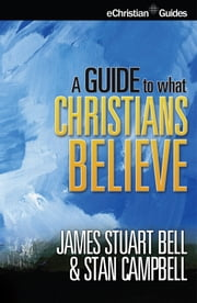 Guide to What Christians Believe ebook by James Stuart Bell,Stan Campbell