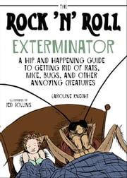 The Rock 'N' Roll Exterminator - A Hip and Happening Guide to Getting Rid of Rats, Mice, Bugs, and Other Annoying Creatures ebook by Caroline Knecht