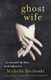 Ghost Wife - A Memoir of Love and Defiance ebook by Michelle Dicinoski