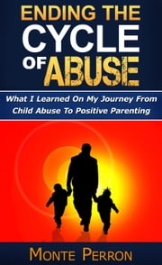 Ending The Cycle Of Abuse: What I Learned On My Journey From Child Abuse To Positive Parenting ebook by Monte Perron