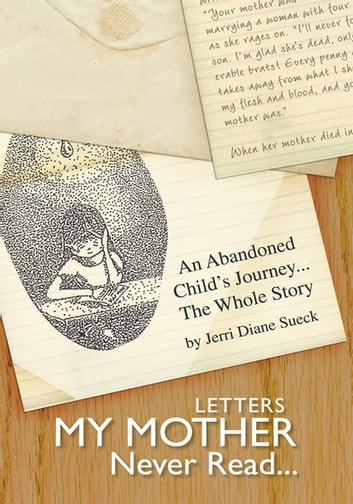 Letters My Mother Never Read... - An Abandoned Child's Journey...The Whole Story ebook by Jerri Diane Sueck