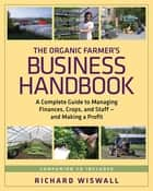 The Organic Farmer's Business Handbook - A Complete Guide to Managing Finances, Crops, and Staff - and Making a Profit ebook by Richard Wiswall