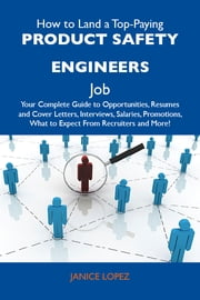 How to Land a Top-Paying Product safety engineers Job: Your Complete Guide to Opportunities, Resumes and Cover Letters, Interviews, Salaries, Promotions, What to Expect From Recruiters and More ebook by Lopez Janice