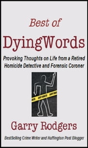 Best Of DyingWords, Book 1 - Provoking Thoughts on Life from a Retired Homicide Detective and Forensic Coroner ebook by Garry Rodgers