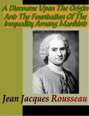 A Discourse Upon the Origin and the Foundation of the Inequality Among Mankind ebook by Rousseau, Jean Jacques