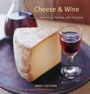 Cheese & Wine - A Guide to Selecting, Pairing, and Enjoying ebook by Janet Fletcher,Victoria Pearson
