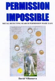 PERMISSION IMPOSSIBLE: Metal Detecting Search Permission Made Easy ebook by David Villanueva