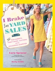 I Brake for Yard Sales - And Flea Markets, Thrift Shops, Auctions, and the Occasional Dumpster ebook by Lara Spencer,Kathy Griffin