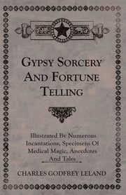 Gypsy Sorcery and Fortune Telling - Illustrated by Numerous Incantations, Specimens of Medical Magic, Anecdotes and Tales ebook by Charles Godfrey Leland