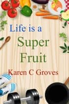 Life is a Super Fruit ebook by Karen C Groves