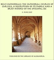 Bell's Cathedrals: The Cathedral Church of Carlisle, A Description of Its Fabric and A Brief History of the Episcopal See ebook by C. King Eley