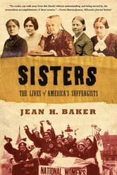 Sisters - The Lives of America's Suffragists ebook by Jean H. Baker