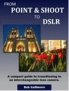 From Point & Shoot to DSLR: A Compact Guide to Transitioning to an Interchangeable-Lens Camera ebook by Bob Gallimore