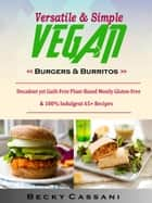Versatile & Simple Vegan Burgers & Burritos - Decadent yet Guilt-Free Plant-Based Mostly Gluten-Free & 100% Indulgent 65+ Recipes ebook by Becky Cassani