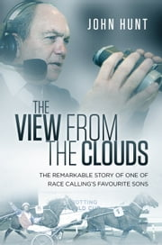 The View from the Clouds - The Remarkable Story of One of Race Calling's Favourite Sons ebook by John Hunt