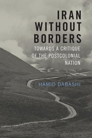 Iran Without Borders - Towards a Critique of the Postcolonial Nation ebook by Hamid Dabashi