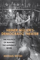 Heiner Müller's Democratic Theater - The Politics of Making the Audience Work ebook by Michael Wood