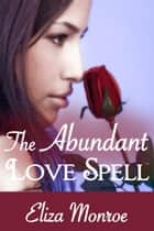 The Abundant Love Spell - Sex Secrets of a Witch Erotic Romance, #2 ebook by Eliza Monroe
