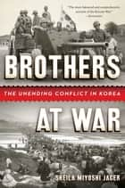 Brothers at War: The Unending Conflict in Korea ebook by Sheila Miyoshi Jager
