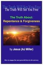 The Truth About: Repentance & Forgiveness ebook by Jesus (AJ Miller)