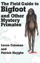 THE FIELD GUIDE TO BIGFOOT AND OTHER MYSTERY PRIMATES ebook by Loren Coleman, Patrick Huyghe