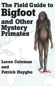 THE FIELD GUIDE TO BIGFOOT AND OTHER MYSTERY PRIMATES ebook by Loren Coleman,Patrick Huyghe