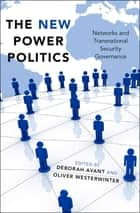The New Power Politics - Networks and Transnational Security Governance ebook by Deborah Avant, Oliver Westerwinter