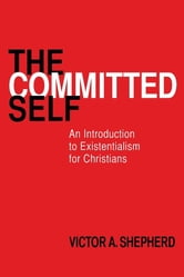 The Committed Self - An Introduction to Existentialism for Christians ebook by Victor A. Shepherd