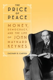 The Price of Peace - Money, Democracy, and the Life of John Maynard Keynes ebook by Zachary D. Carter