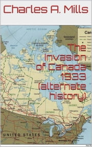 The Invasion of Canada 1933 (alternate history) ebook by Charles A. Mills