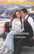 His Secret Alaskan Heiress ebook by Belle Calhoune