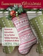An Embroidered Christmas - Patterns & Instructions for 24 Festive Holiday Stockings, Ornaments & More ebook by Cheryl Fall