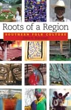 Roots of a Region - Southern Folk Culture eBook by John A. Burrison