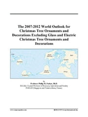 The 2007-2012 World Outlook for Christmas Tree Ornaments and Decorations Excluding Glass and Electric Christmas Tree Ornaments and Decorations ebook by ICON Group International, Inc.