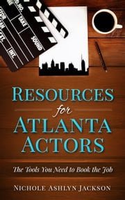 Resources for Atlanta Actors: The Tools You Need to Book the Job ebook by Nichole Ashlyn Jackson